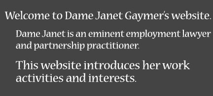 Welcome to Dame Janet Gaymer's website. Dame Janet is an eminent employment lawyer and partnership practitioner. This website introduces her work activities and interests.